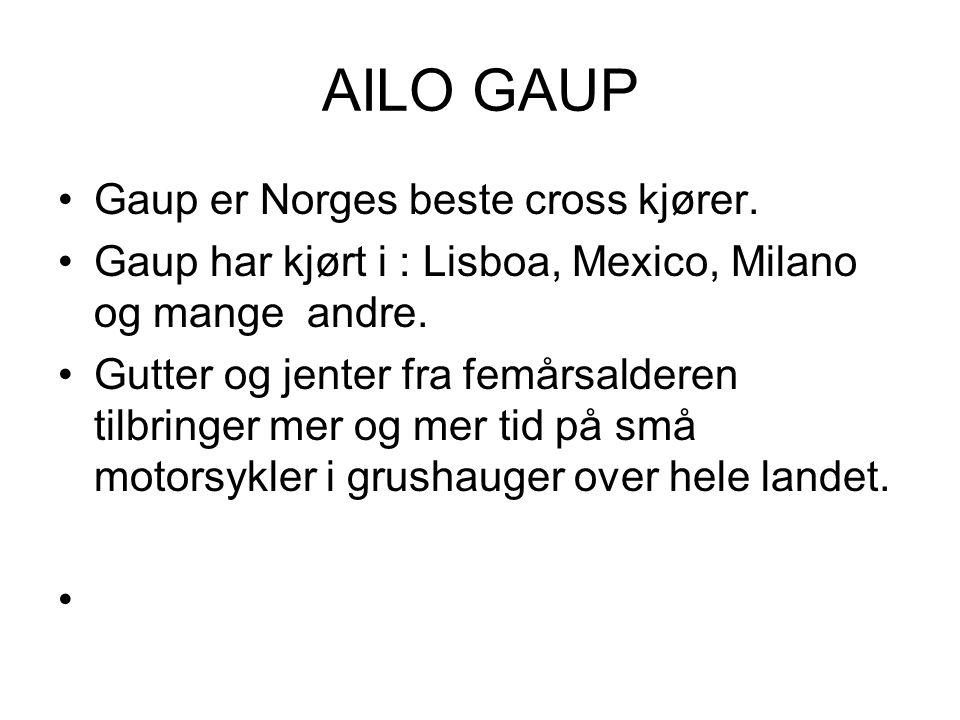 AILO GAUP Gaup er Norges beste cross kjører. Gaup har kjørt i : Lisboa, Mexico, Milano og mange andre. Gutter og jenter fra femårsalderen tilbringer m