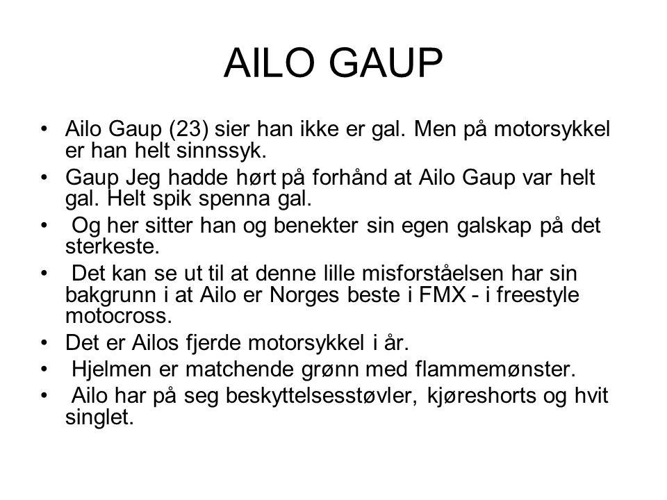 AILO GAUP Ailo Gaup (23) sier han ikke er gal. Men på motorsykkel er han helt sinnssyk. Gaup Jeg hadde hørt på forhånd at Ailo Gaup var helt gal. Helt