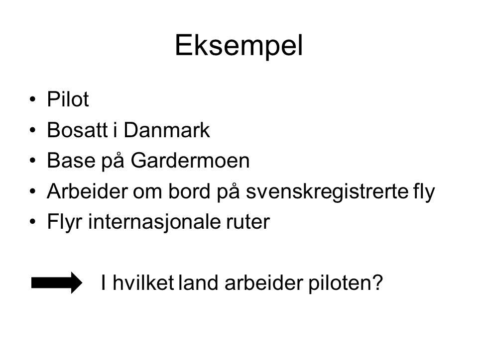 Eksempel Pilot Bosatt i Danmark Base på Gardermoen Arbeider om bord på svenskregistrerte fly Flyr internasjonale ruter I hvilket land arbeider piloten