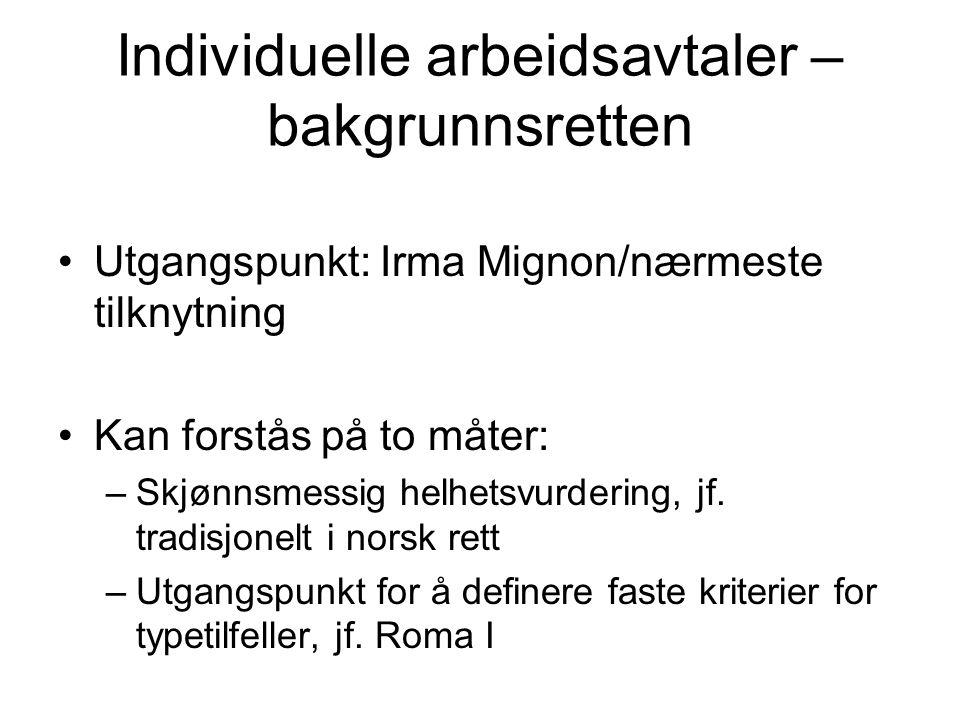 Individuelle arbeidsavtaler – bakgrunnsretten Utgangspunkt: Irma Mignon/nærmeste tilknytning Kan forstås på to måter: –Skjønnsmessig helhetsvurdering, jf.