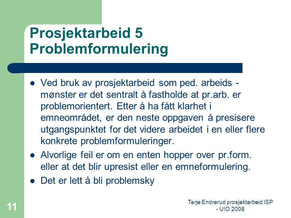 Terje Endrerud prosjektarbeid ISP - UIO 2008 11 Prosjektarbeid 5 Problemformulering Ved bruk av prosjektarbeid som ped. arbeids - mønster er det sentr