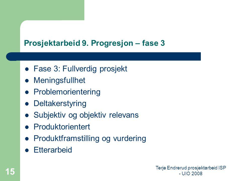 Terje Endrerud prosjektarbeid ISP - UIO 2008 15 Prosjektarbeid 9. Progresjon – fase 3 Fase 3: Fullverdig prosjekt Meningsfullhet Problemorientering De