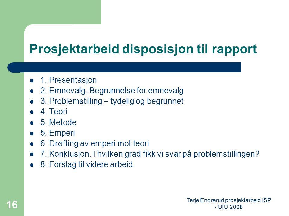 Terje Endrerud prosjektarbeid ISP - UIO 2008 16 Prosjektarbeid disposisjon til rapport 1. Presentasjon 2. Emnevalg. Begrunnelse for emnevalg 3. Proble