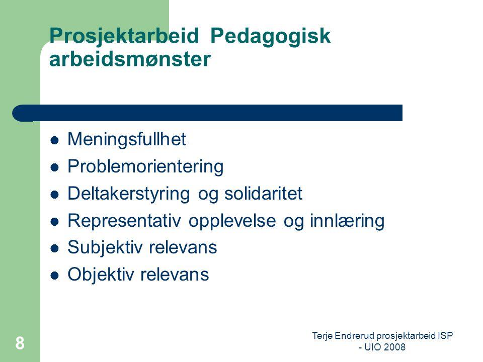 Terje Endrerud prosjektarbeid ISP - UIO 2008 8 Prosjektarbeid Pedagogisk arbeidsmønster Meningsfullhet Problemorientering Deltakerstyring og solidarit