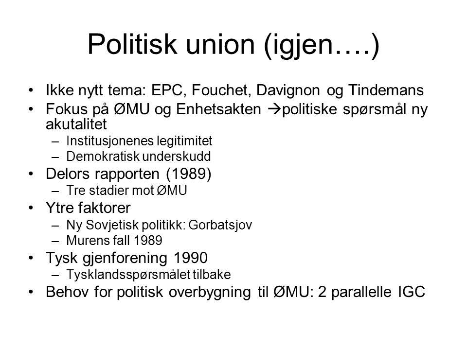 Politisk union (igjen….) Ikke nytt tema: EPC, Fouchet, Davignon og Tindemans Fokus på ØMU og Enhetsakten  politiske spørsmål ny akutalitet –Institusjonenes legitimitet –Demokratisk underskudd Delors rapporten (1989) –Tre stadier mot ØMU Ytre faktorer –Ny Sovjetisk politikk: Gorbatsjov –Murens fall 1989 Tysk gjenforening 1990 –Tysklandsspørsmålet tilbake Behov for politisk overbygning til ØMU: 2 parallelle IGC