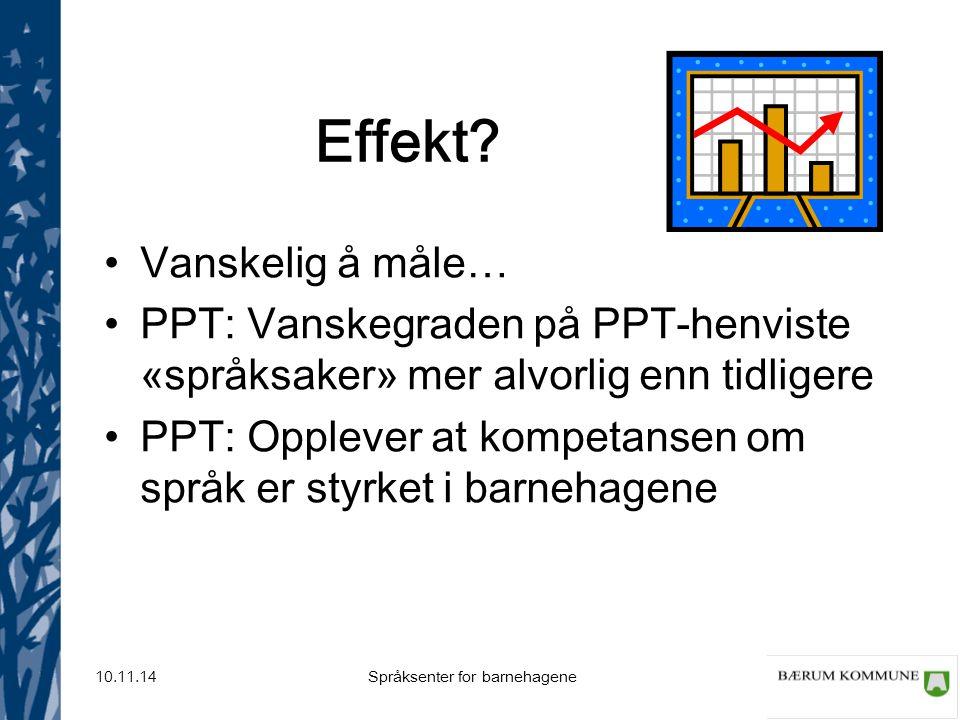 Språksenter for barnehagene 10.11.14 Effekt? Vanskelig å måle… PPT: Vanskegraden på PPT-henviste «språksaker» mer alvorlig enn tidligere PPT: Opplever