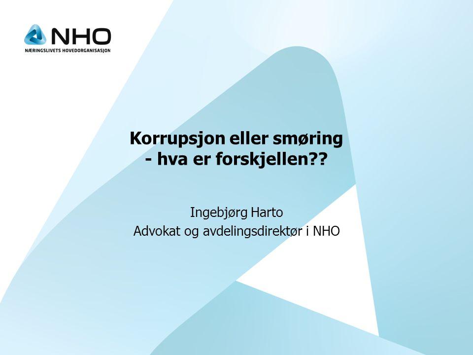 Korrupsjon eller smøring - hva er forskjellen?? Ingebjørg Harto Advokat og avdelingsdirektør i NHO