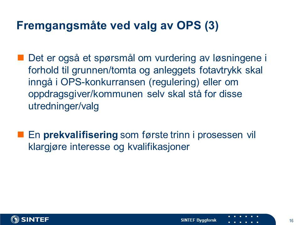 SINTEF Byggforsk Fremgangsmåte ved valg av OPS (3) Det er også et spørsmål om vurdering av løsningene i forhold til grunnen/tomta og anleggets fotavtrykk skal inngå i OPS-konkurransen (regulering) eller om oppdragsgiver/kommunen selv skal stå for disse utredninger/valg En prekvalifisering som første trinn i prosessen vil klargjøre interesse og kvalifikasjoner 16