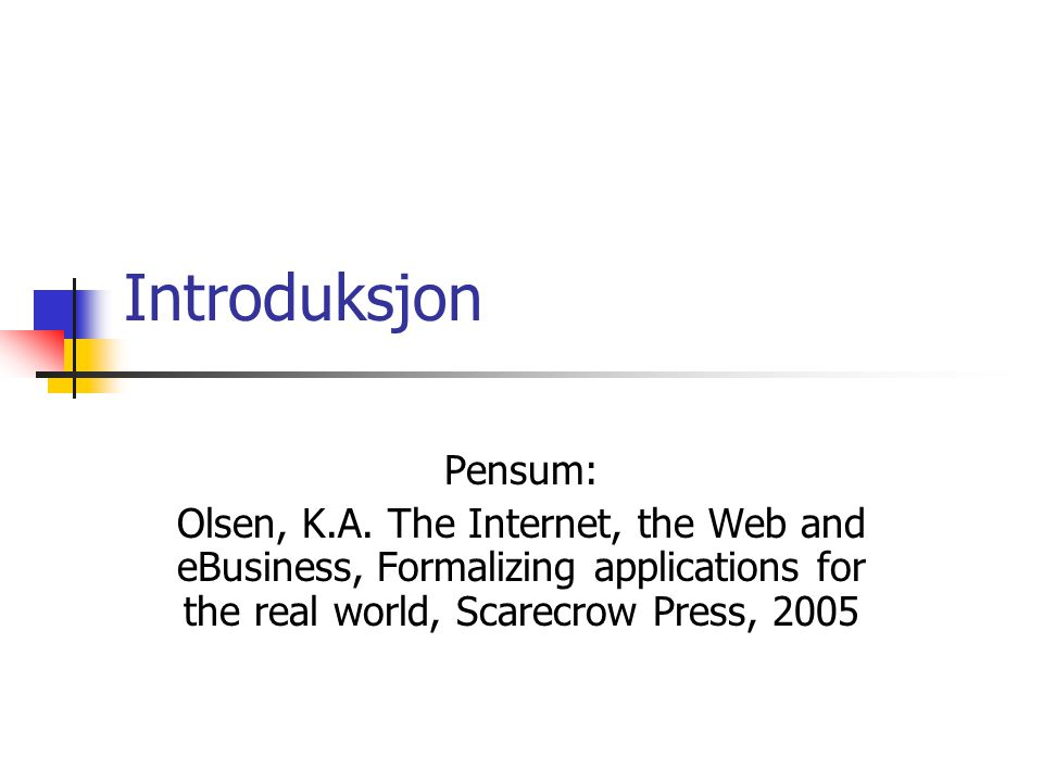 Introduksjon Pensum: Olsen, K.A. The Internet, the Web and eBusiness, Formalizing applications for the real world, Scarecrow Press, 2005