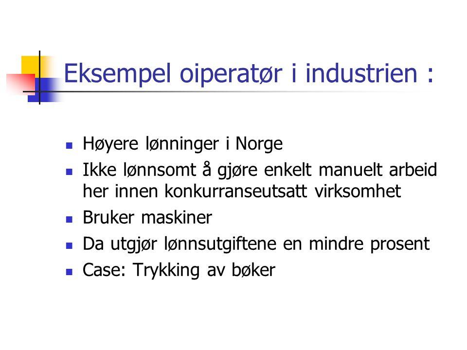 Eksempel oiperatør i industrien : Høyere lønninger i Norge Ikke lønnsomt å gjøre enkelt manuelt arbeid her innen konkurranseutsatt virksomhet Bruker maskiner Da utgjør lønnsutgiftene en mindre prosent Case: Trykking av bøker