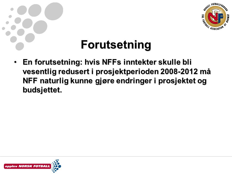 Forutsetning En forutsetning: hvis NFFs inntekter skulle bli vesentlig redusert i prosjektperioden 2008-2012 må NFF naturlig kunne gjøre endringer i prosjektet og budsjettet.En forutsetning: hvis NFFs inntekter skulle bli vesentlig redusert i prosjektperioden 2008-2012 må NFF naturlig kunne gjøre endringer i prosjektet og budsjettet.
