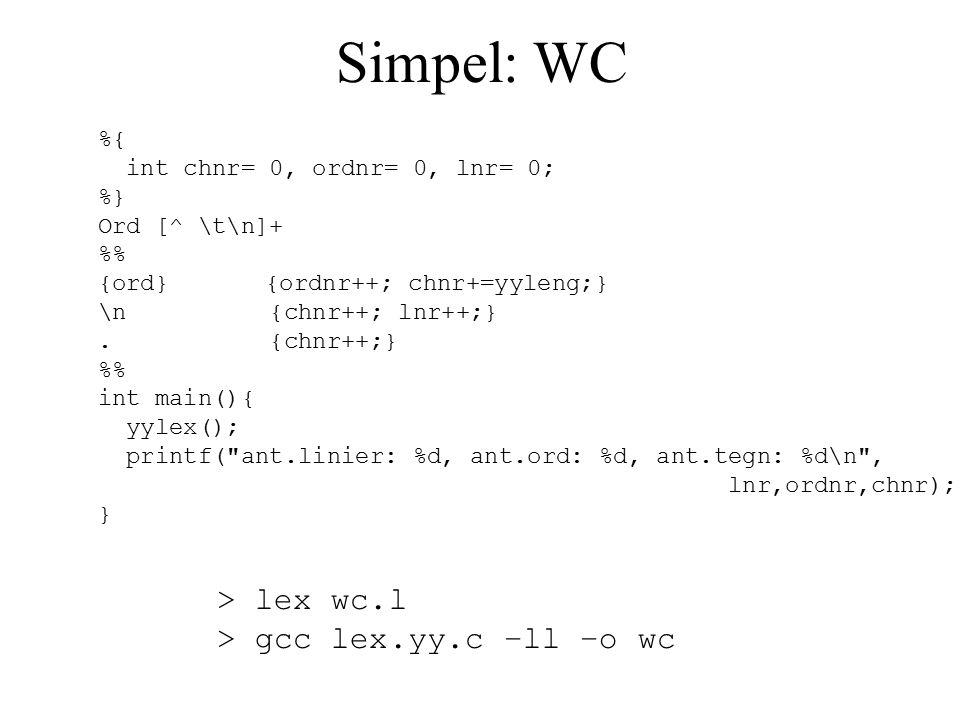 Simpel: WC %{ int chnr= 0, ordnr= 0, lnr= 0; %} Ord [^ \t\n]+ % {ord} {ordnr++; chnr+=yyleng;} \n {chnr++; lnr++;}.