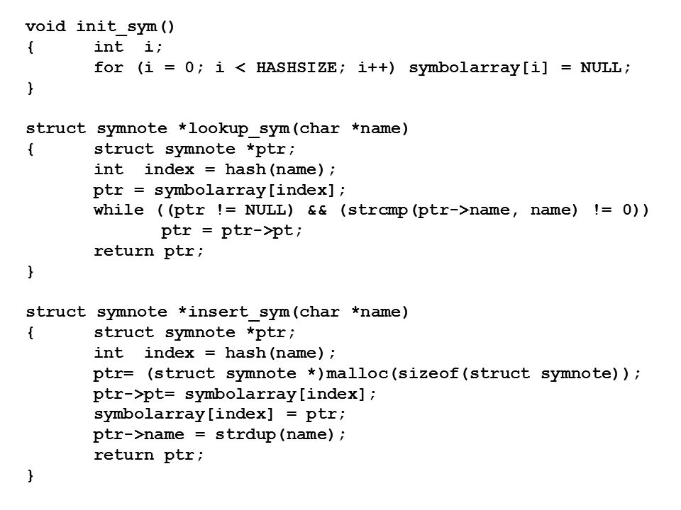 void init_sym() {int i; for (i = 0; i < HASHSIZE; i++) symbolarray[i] = NULL; } struct symnote *lookup_sym(char *name) {struct symnote *ptr; int index