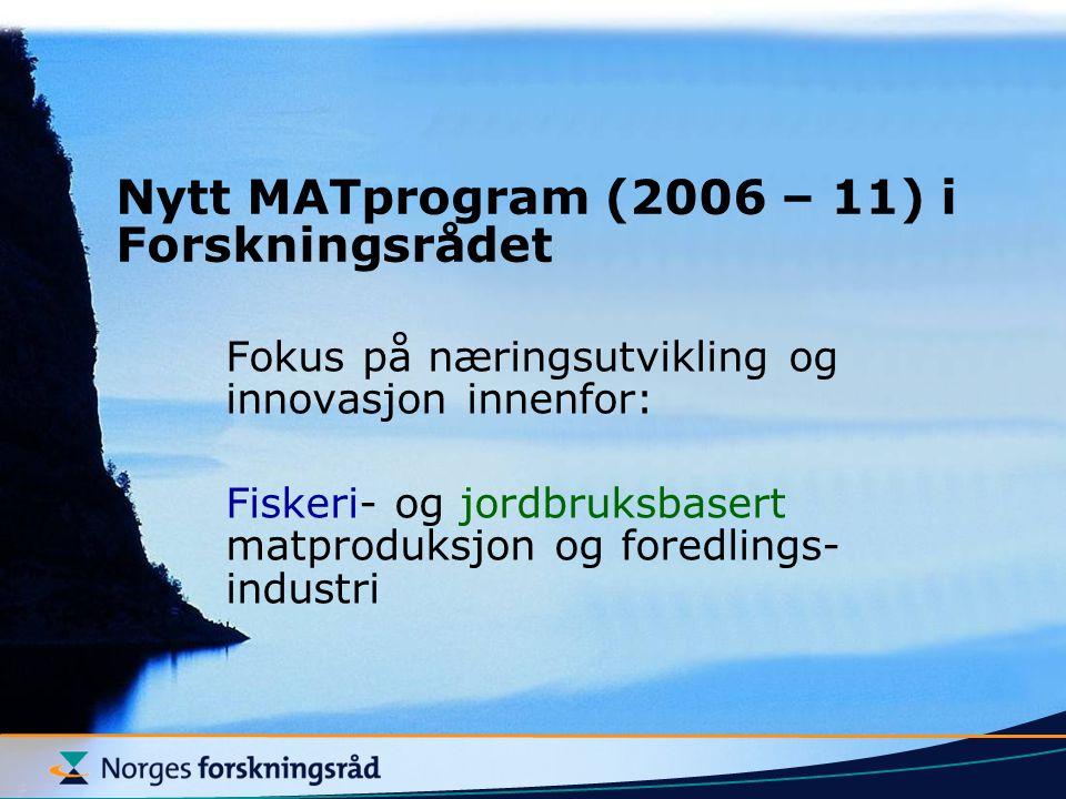 Nytt MATprogram (2006 – 11) i Forskningsrådet Fokus på næringsutvikling og innovasjon innenfor: Fiskeri- og jordbruksbasert matproduksjon og foredlings- industri