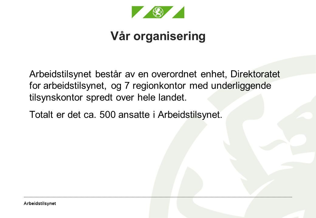 Arbeidstilsynet Vår organisering Arbeidstilsynet består av en overordnet enhet, Direktoratet for arbeidstilsynet, og 7 regionkontor med underliggende