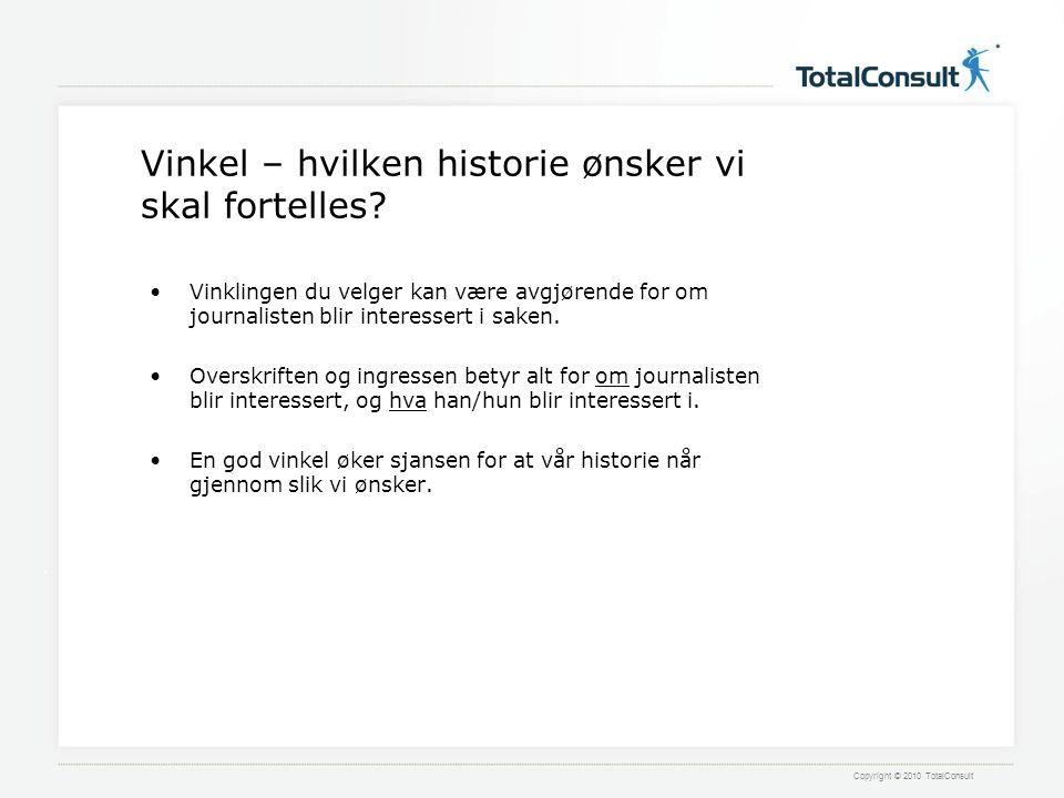 Copyright © 2010 TotalConsult Vinkel – hvilken historie ønsker vi skal fortelles.