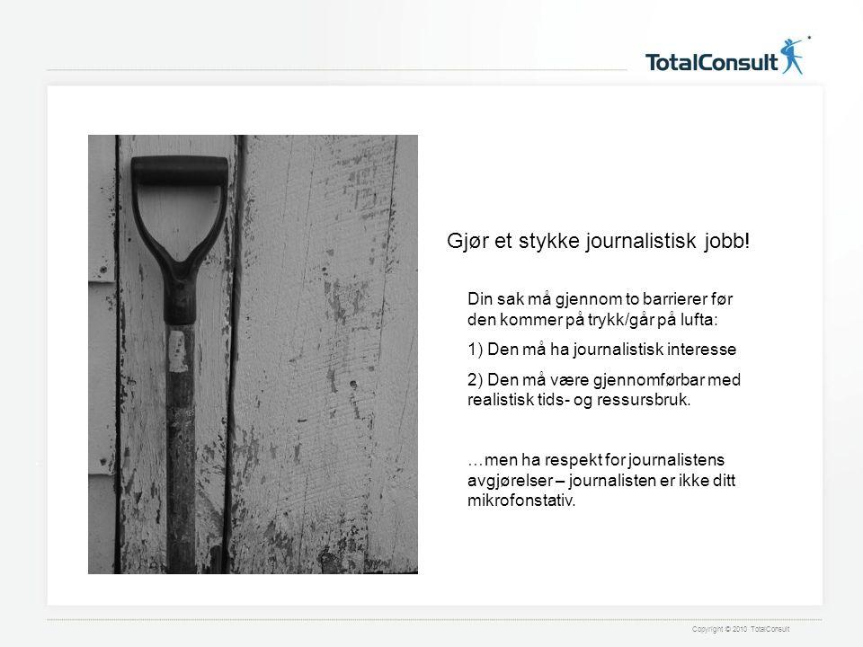 Copyright © 2010 TotalConsult Din sak må gjennom to barrierer før den kommer på trykk/går på lufta: 1) Den må ha journalistisk interesse 2) Den må være gjennomførbar med realistisk tids- og ressursbruk.