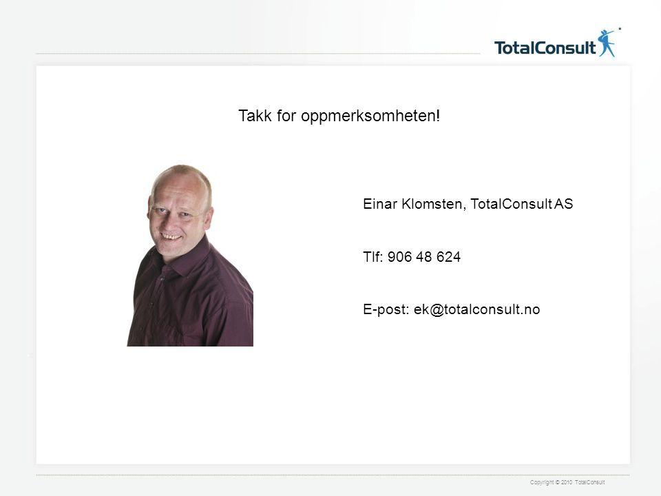 Copyright © 2010 TotalConsult Einar Klomsten, TotalConsult AS Tlf: 906 48 624 E-post: ek@totalconsult.no Takk for oppmerksomheten!