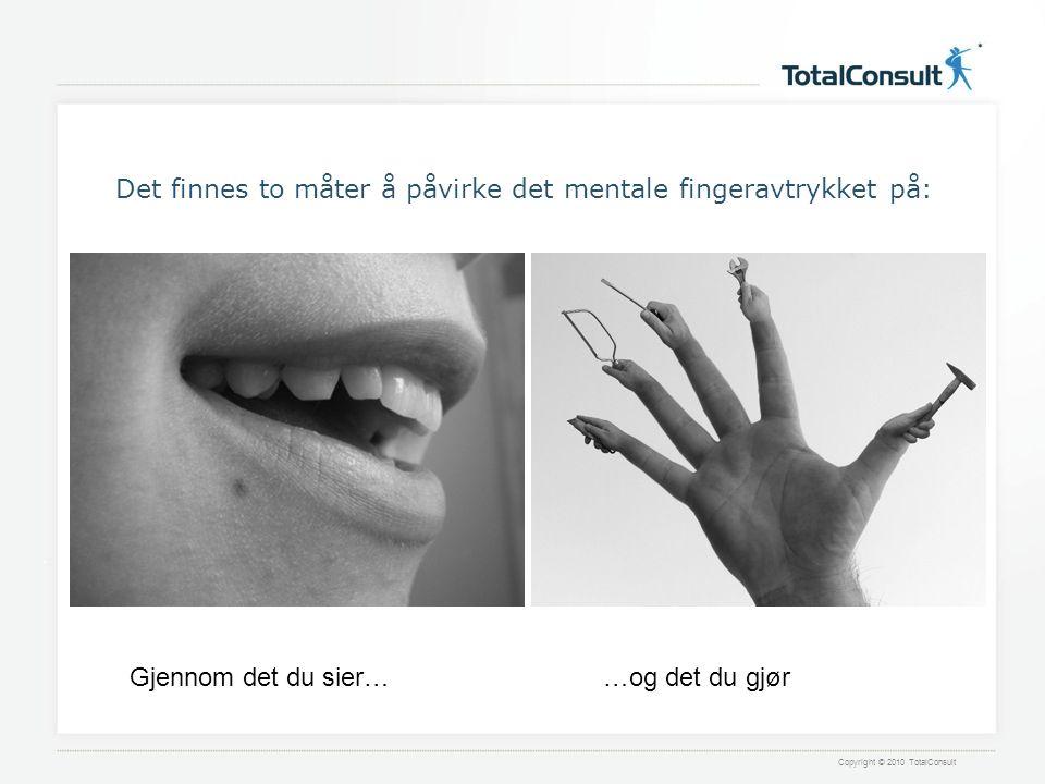 Copyright © 2010 TotalConsult Det finnes to måter å påvirke det mentale fingeravtrykket på: Gjennom det du sier……og det du gjør