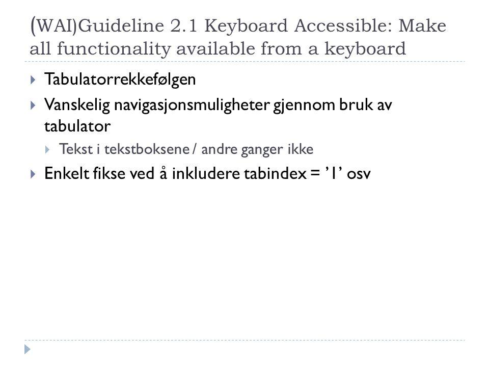 ( WAI)Guideline 2.1 Keyboard Accessible: Make all functionality available from a keyboard  Tabulatorrekkefølgen  Vanskelig navigasjonsmuligheter gjennom bruk av tabulator  Tekst i tekstboksene / andre ganger ikke  Enkelt fikse ved å inkludere tabindex = '1' osv