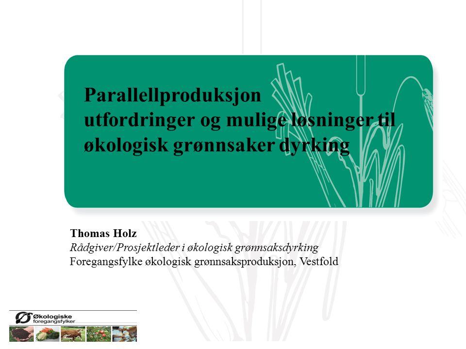 Thomas Holz Rådgiver/Prosjektleder i økologisk grønnsaksdyrking Foregangsfylke økologisk grønnsaksproduksjon, Vestfold Parallellproduksjon utfordringe