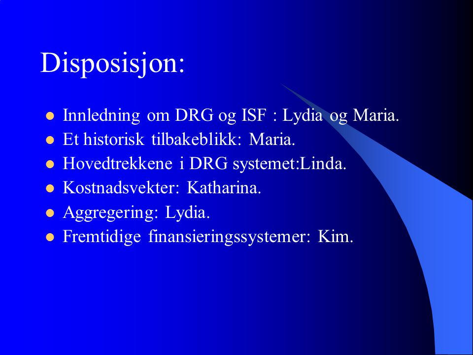 Disposisjon: Innledning om DRG og ISF : Lydia og Maria. Et historisk tilbakeblikk: Maria. Hovedtrekkene i DRG systemet:Linda. Kostnadsvekter: Katharin