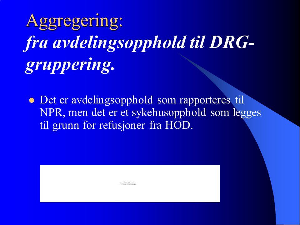 Aggregering: Aggregering: fra avdelingsopphold til DRG- gruppering. Det er avdelingsopphold som rapporteres til NPR, men det er et sykehusopphold som
