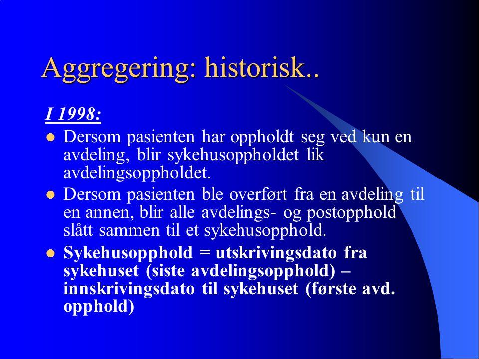 Aggregering: historisk.. I 1998: Dersom pasienten har oppholdt seg ved kun en avdeling, blir sykehusoppholdet lik avdelingsoppholdet. Dersom pasienten