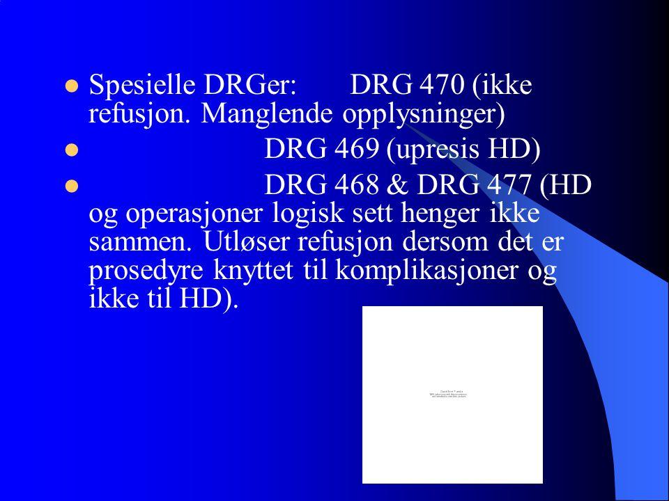 Spesielle DRGer: DRG 470 (ikke refusjon. Manglende opplysninger) DRG 469 (upresis HD) DRG 468 & DRG 477 (HD og operasjoner logisk sett henger ikke sam