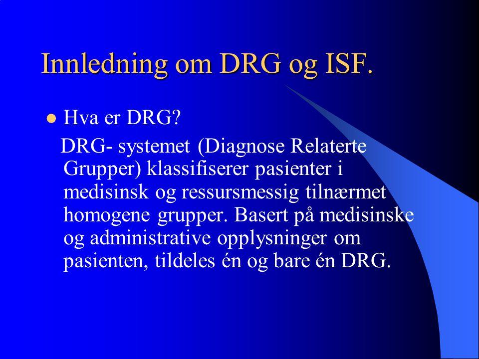 Innledning om DRG og ISF. Hva er DRG? DRG- systemet (Diagnose Relaterte Grupper) klassifiserer pasienter i medisinsk og ressursmessig tilnærmet homoge