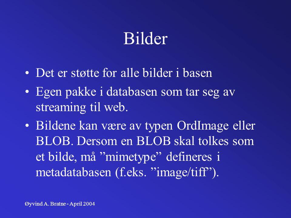 Øyvind A. Bratne - April 2004 Bilder Det er støtte for alle bilder i basen Egen pakke i databasen som tar seg av streaming til web. Bildene kan være a