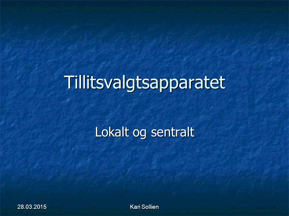 Kari Sollien Tillitsvalgtsapparatet Lokalt og sentralt 28.03.2015