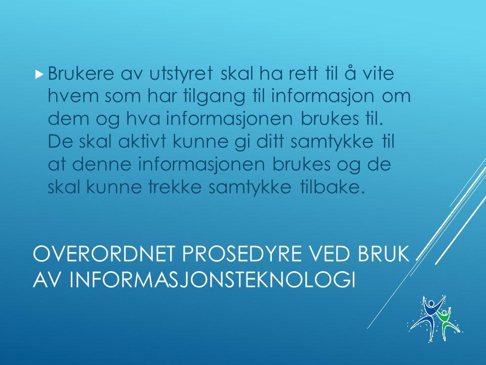 OVERORDNET PROSEDYRE VED BRUK AV INFORMASJONSTEKNOLOGI  Brukere av utstyret skal ha rett til å vite hvem som har tilgang til informasjon om dem og hva informasjonen brukes til.