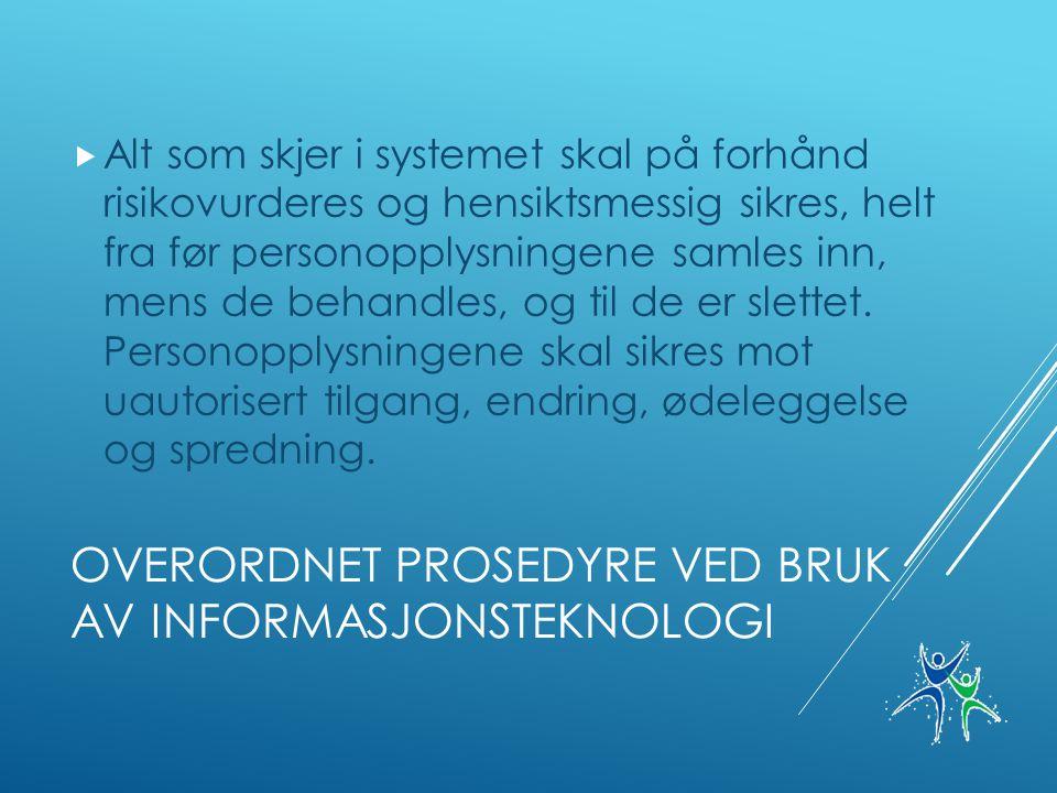 OVERORDNET PROSEDYRE VED BRUK AV INFORMASJONSTEKNOLOGI  Alt som skjer i systemet skal på forhånd risikovurderes og hensiktsmessig sikres, helt fra før personopplysningene samles inn, mens de behandles, og til de er slettet.