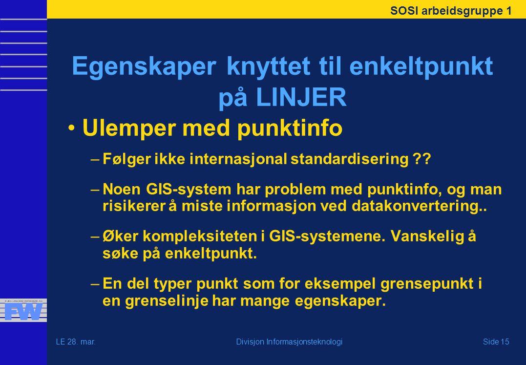 SOSI arbeidsgruppe 1 LE 28. mar.Side 15Divisjon Informasjonsteknologi Egenskaper knyttet til enkeltpunkt på LINJER Ulemper med punktinfo –Følger ikke