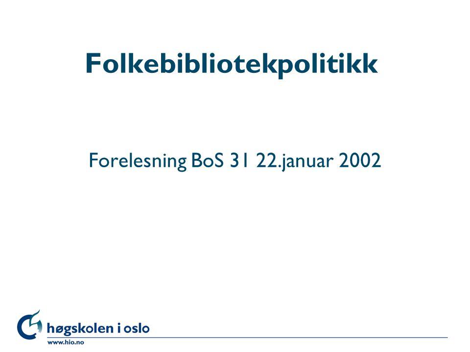 Høgskolen i Oslo Folkebibliotekpolitikk Forelesning BoS 31 22.januar 2002