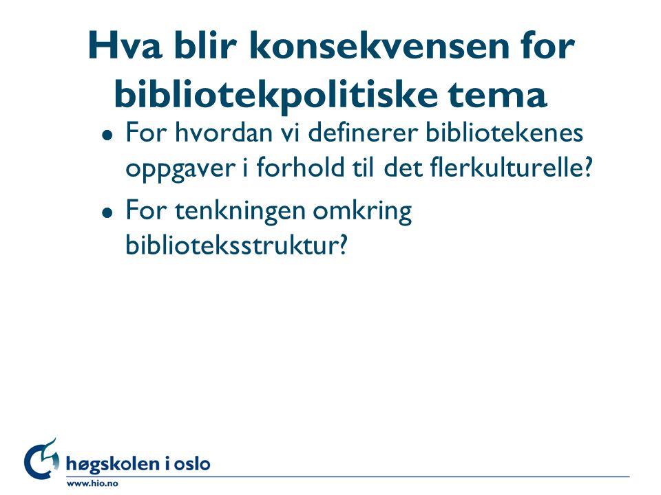 Hva blir konsekvensen for bibliotekpolitiske tema l For hvordan vi definerer bibliotekenes oppgaver i forhold til det flerkulturelle.