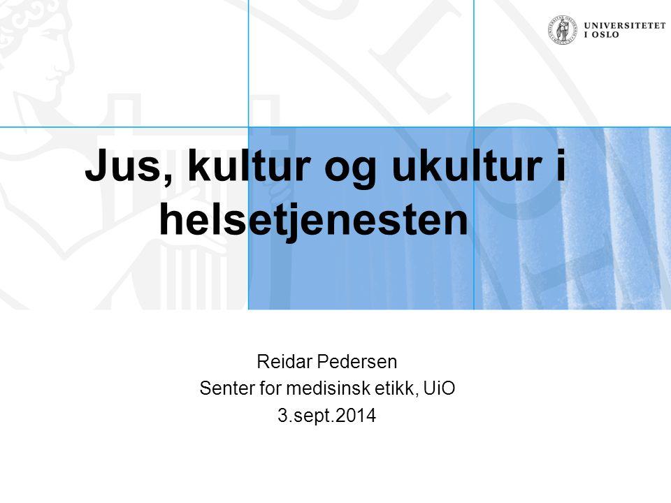 Jus, kultur og ukultur i helsetjenesten Reidar Pedersen Senter for medisinsk etikk, UiO 3.sept.2014