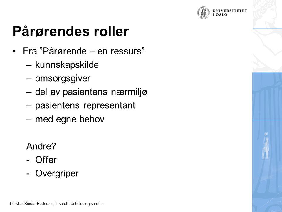 """Forsker Reidar Pedersen, Institutt for helse og samfunn Pårørendes roller Fra """"Pårørende – en ressurs"""" –kunnskapskilde –omsorgsgiver –del av pasienten"""