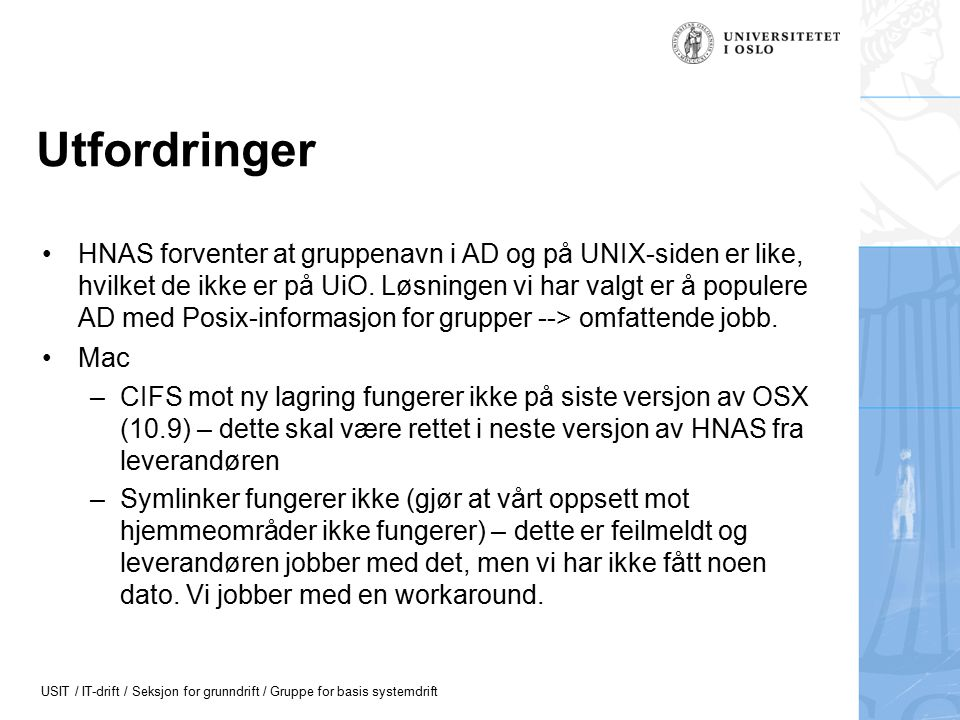 USIT / IT-drift / Seksjon for grunndrift / Gruppe for basis systemdrift Utfordringer II Default tilgang på alle filer på hjemmeområdet er at kun eier har tilgang – passer dårlig med krav til filer under www_docs (for http://folk.uio.no/).