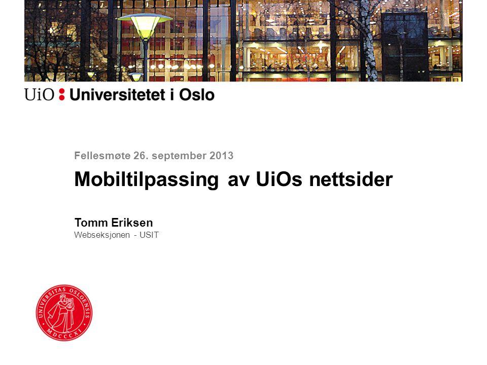 Fellesmøte 26. september 2013 Mobiltilpassing av UiOs nettsider Tomm Eriksen Webseksjonen - USIT