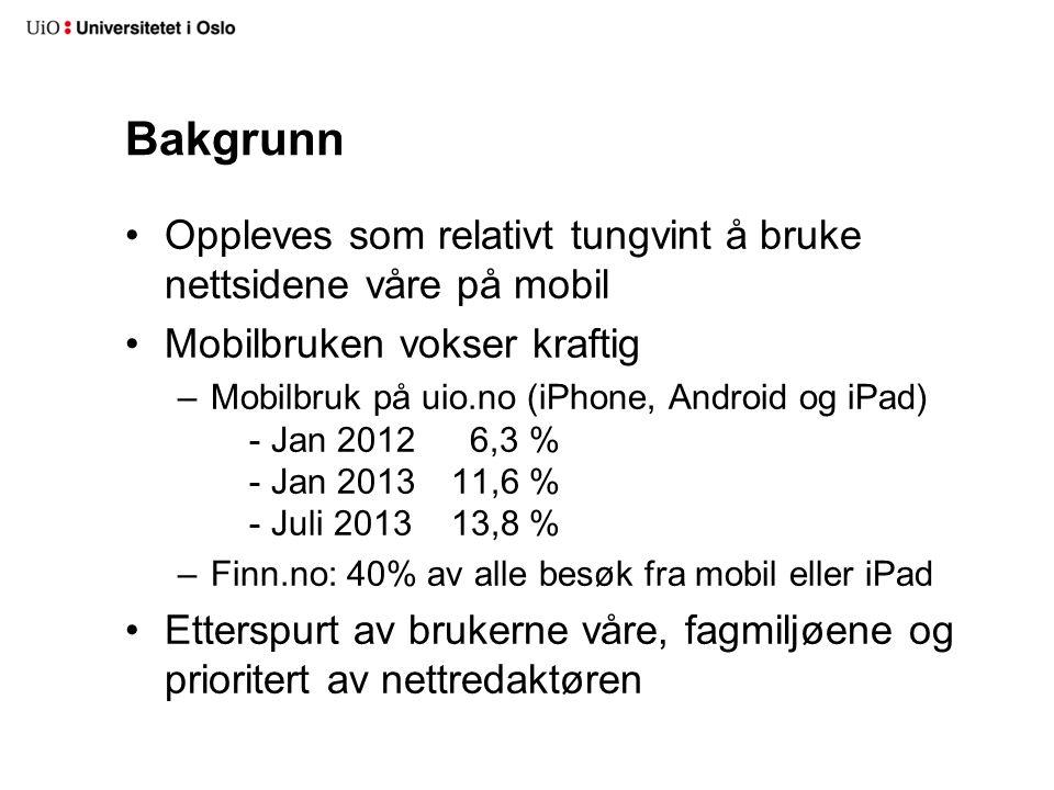 Bakgrunn Oppleves som relativt tungvint å bruke nettsidene våre på mobil Mobilbruken vokser kraftig –Mobilbruk på uio.no (iPhone, Android og iPad) - Jan 2012 6,3 % - Jan 2013 11,6 % - Juli 2013 13,8 % –Finn.no: 40% av alle besøk fra mobil eller iPad Etterspurt av brukerne våre, fagmiljøene og prioritert av nettredaktøren