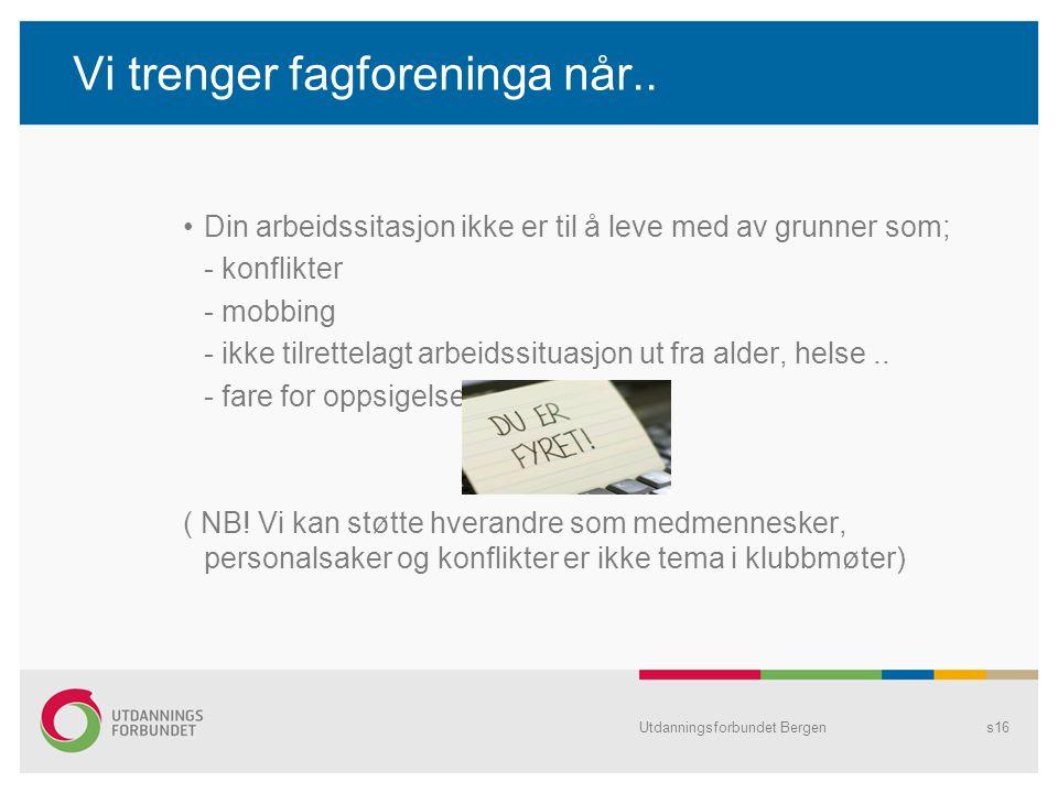 Utdanningsforbundet Bergens16 Vi trenger fagforeninga når.. Din arbeidssitasjon ikke er til å leve med av grunner som; - konflikter - mobbing - ikke t