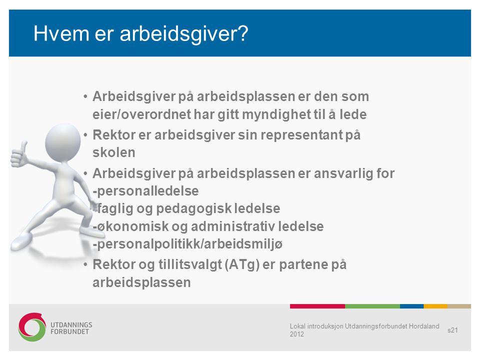 Lokal introduksjon Utdanningsforbundet Hordaland 2012 s21 Hvem er arbeidsgiver? Arbeidsgiver på arbeidsplassen er den som eier/overordnet har gitt myn