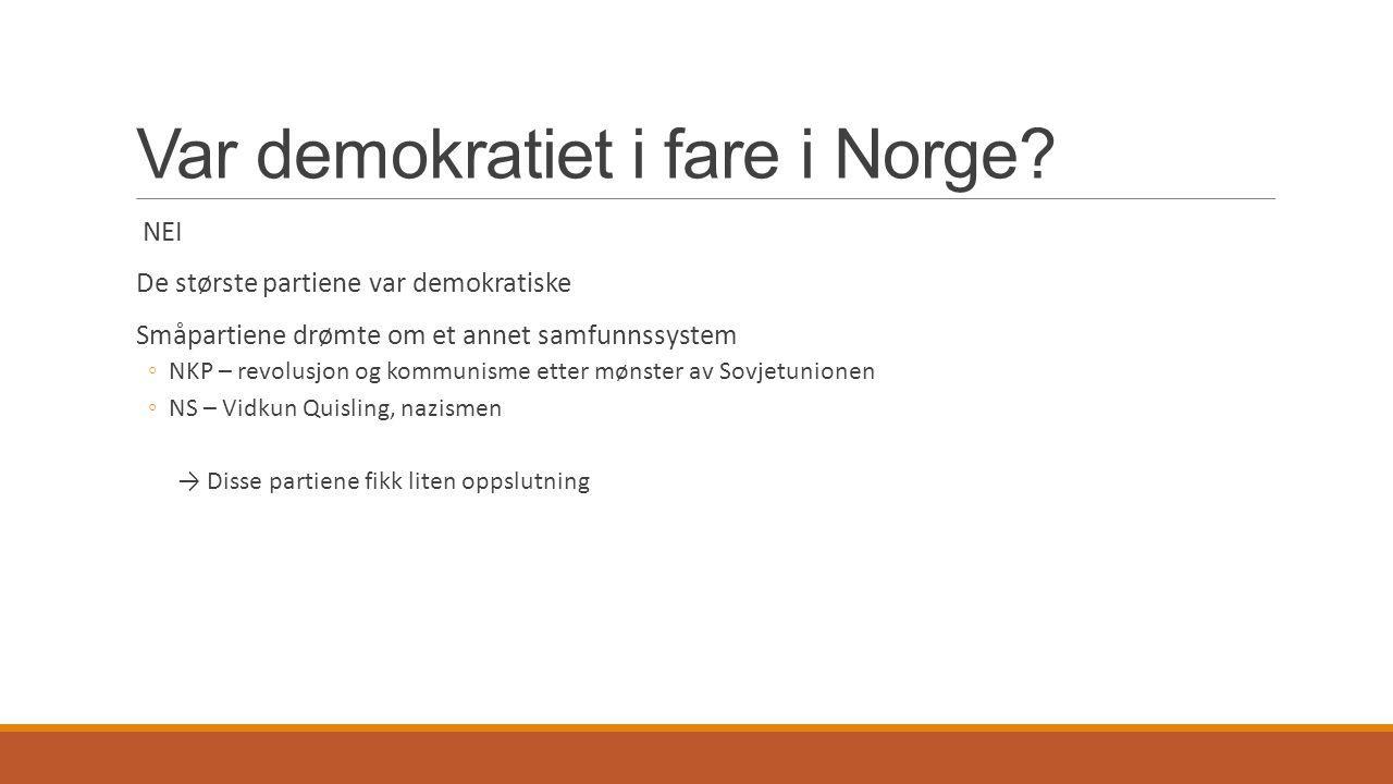 Var demokratiet i fare i Norge? NEI De største partiene var demokratiske Småpartiene drømte om et annet samfunnssystem ◦NKP – revolusjon og kommunisme