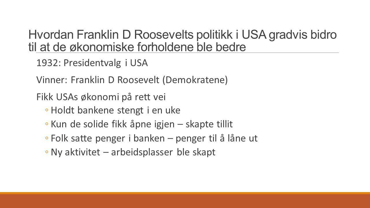Hvordan Franklin D Roosevelts politikk i USA gradvis bidro til at de økonomiske forholdene ble bedre 1932: Presidentvalg i USA Vinner: Franklin D Roos