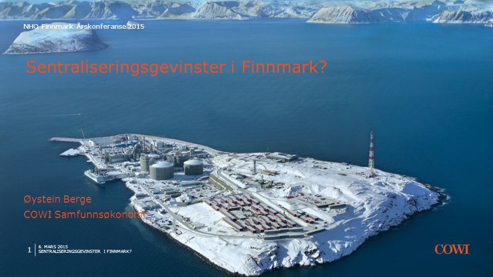 6. MARS 2015 SENTRALISERINGSGEVINSTER I FINNMARK? 1 NHO Finnmark Årskonferanse 2015 Sentraliseringsgevinster i Finnmark? Øystein Berge COWI Samfunnsøk