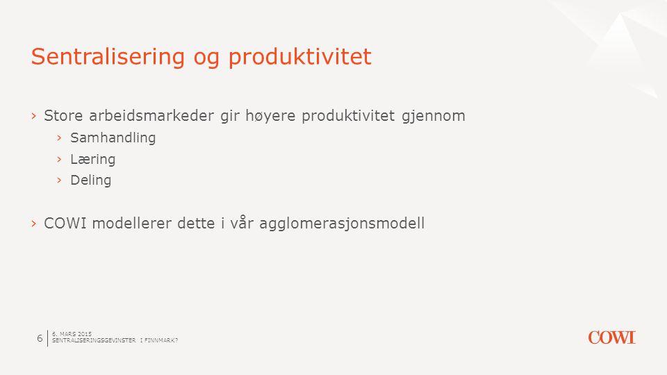 6. MARS 2015 SENTRALISERINGSGEVINSTER I FINNMARK? 6 Sentralisering og produktivitet ›Store arbeidsmarkeder gir høyere produktivitet gjennom ›Samhandli