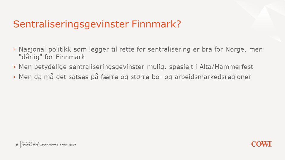 6. MARS 2015 SENTRALISERINGSGEVINSTER I FINNMARK? 9 Sentraliseringsgevinster Finnmark? ›Nasjonal politikk som legger til rette for sentralisering er b