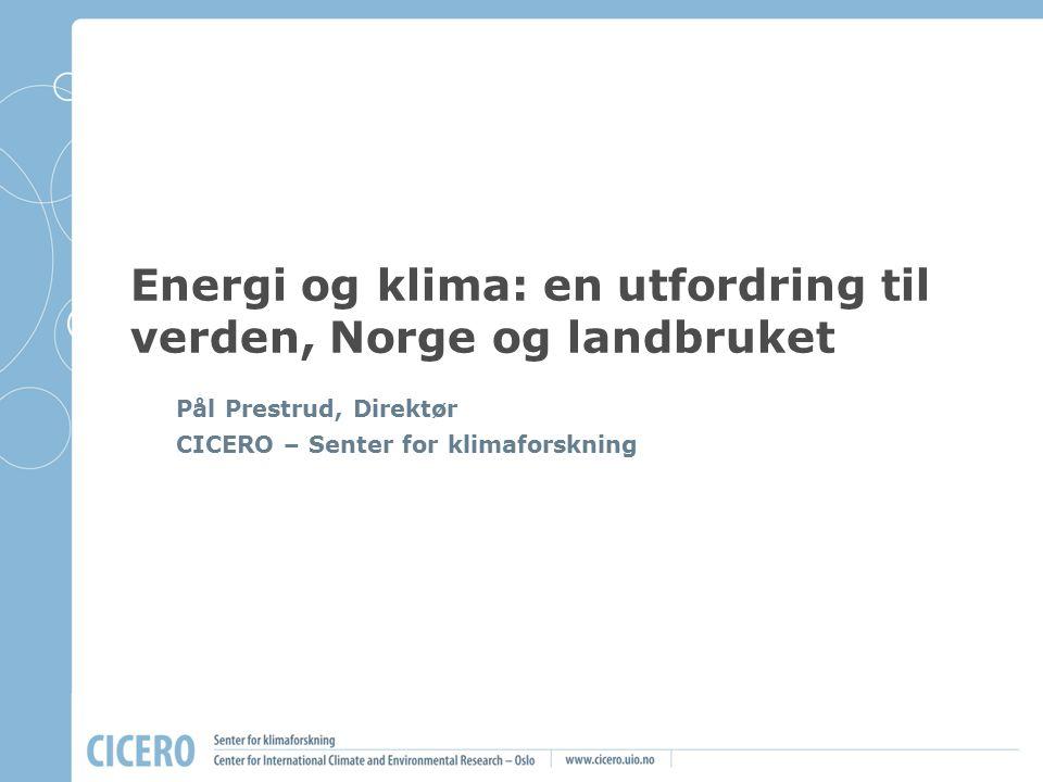 Energi og klima: en utfordring til verden, Norge og landbruket Pål Prestrud, Direktør CICERO – Senter for klimaforskning
